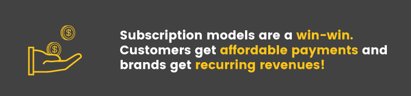 Subscriptions services are a win-win. Customers get affordable payments and brands get recurring revenues