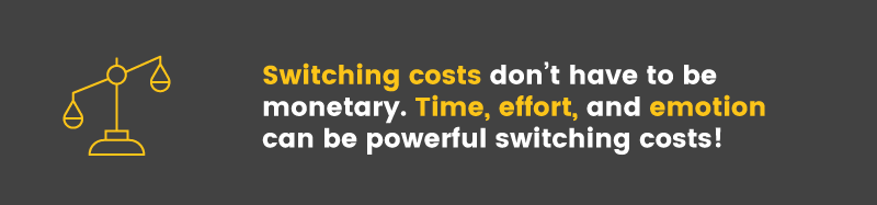 Switching costs can be time, effort, and, even emotions