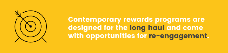 Todays rewards programs are designed to engage customers for the long haul